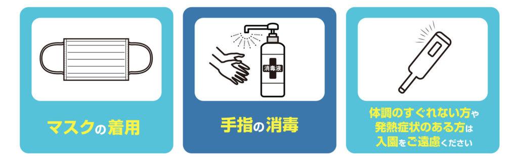 マスクの着用、手指の消毒、体調のすぐれない方や発熱症状のある方は入園をご遠慮ください